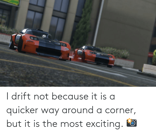 exciting: I drift not because it is a quicker way around a corner, but it is the most exciting. 📸