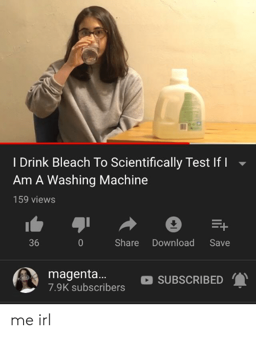 Bleach, Test, and Irl: I Drink Bleach To Scientifically Test If I  Am A Washing Machine  159 views  Share Download Save  36  magenta... SUBSCRIBED  7.9K subscribers me irl