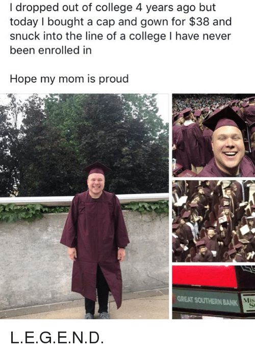 College, Funny, and Bank: I dropped out of college 4 years ago but  today I bought a cap and gown for $38 and  snuck into the line of a college I have never  been enrolled in  Hope my mom is proud  GREAT SOUTHERN BANK  Mis L.E.G.E.N.D.