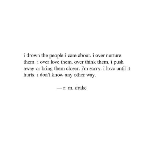 Drake, Love, and Sorry: i drown the people i care about. i over nurture  them. i over love them. over think them. i push  away or bring them closer. i'm sorry. i love until it  hurts. i don't know any other way  r. m. drake
