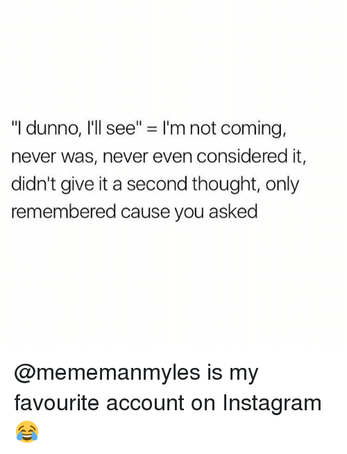 "Dunnoe: ""I dunno, I'll see"" = I'm not coming,  never was, never even considered it,  didn't give it a second thought, only  remembered cause you asked @mememanmyles is my favourite account on Instagram 😂"