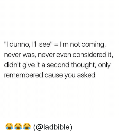 """Dunnoe: """"I dunno, I'll see"""" = I'm not coming,  never was, never even considered it,  didn't give it a second thought, only  remembered cause you asked 😂😂😂 (@ladbible)"""