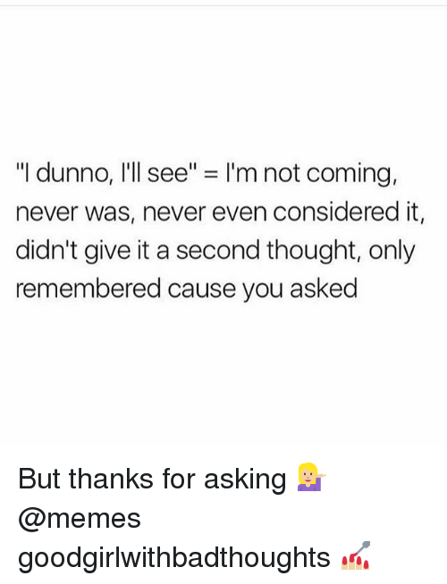 "Dunnoe: ""I dunno, I'll see"" = I'm not coming.  never was, never even considered it,  didn't give it a second thought, only  remembered cause you asked But thanks for asking 💁🏼 @memes goodgirlwithbadthoughts 💅🏼"