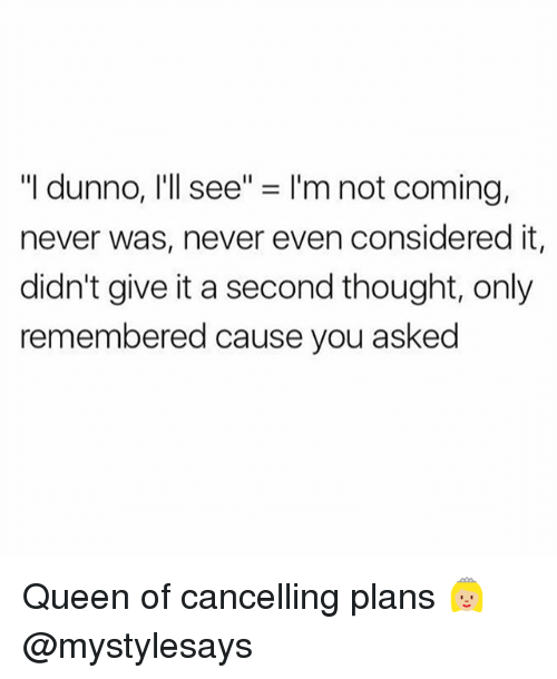 "Dunnoe: ""I dunno, I'll see"" = I'm not coming,  never was, never even considered it,  didn't give it a second thought, only  remembered cause you asked Queen of cancelling plans 👸🏼 @mystylesays"