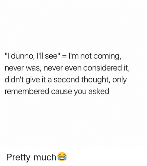 """Dunnoe: """"I dunno, I'll see"""" = I'm not coming,  never was, never even considered it,  didn't give it a second thought, only  remembered cause you asked Pretty much😂"""