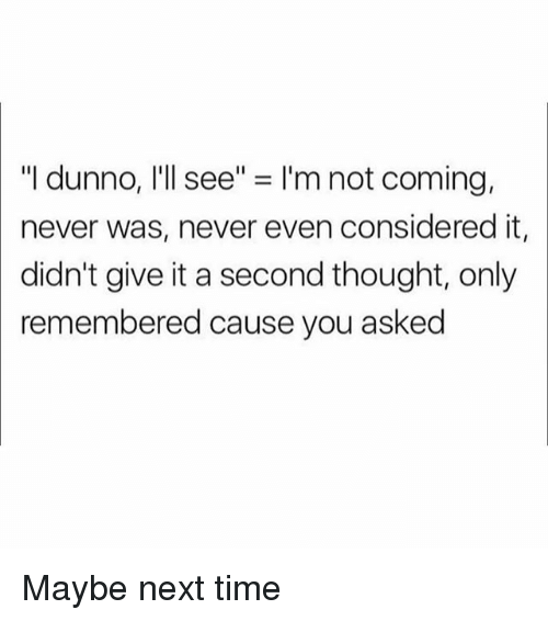 """Dunnoe: """"I dunno, I'll see"""" = I'm not coming,  never was, never even considered it,  didn't give it a second thought, only  remembered cause you asked Maybe next time"""