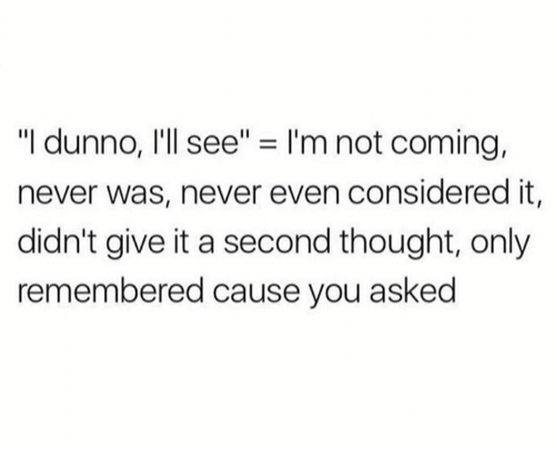 """Dunnoe: """"I dunno, I'll see"""" = I'm not coming,  never was, never even considered it,  didn't give it a second thought, only  remembered cause you asked"""