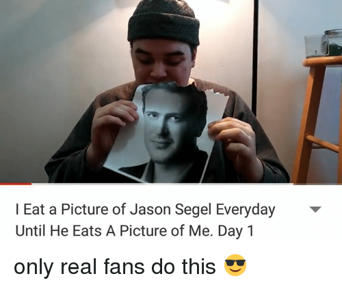 Segels: I Eat a Picture of Jason Segel Everyday  Until He Eats A Picture of Me. Day 1 only real fans do this 😎