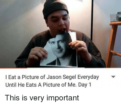 Segels: I Eat a Picture of Jason Segel Everyday  Until He Eats A Picture of Me. Day 1 This is very important