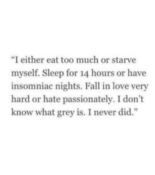 "passionately: ""I either eat too much or starve  myself. Sleep for 14 hours or have  insomniac nights. Fall in love very  hard or hate passionately. I don't  know what grey is. I never did.""  1 2"