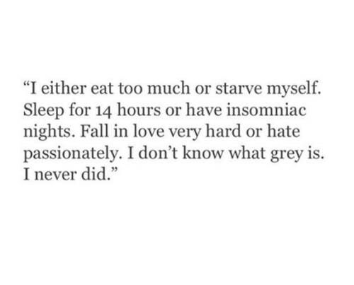 "passionately: ""I either eat too much or starve myself.  Sleep for 14 hours or have insomniac  nights. Fall in love very hard or hate  passionately. I don't know what grey is  I never did."""