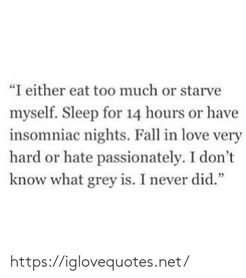 "Either: ""I either eat too much or starve  myself. Sleep for 14 hours or have  insomniac nights. Fall in love very  hard or hate passionately. I don't  know what grey is. I never did."" https://iglovequotes.net/"