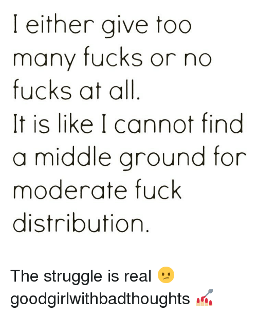 No Fucks: I either give too  many fucks or no  fucks at all  It is like I cannot find  a middle ground for  moderate fuck  distribution The struggle is real 😕 goodgirlwithbadthoughts 💅🏼