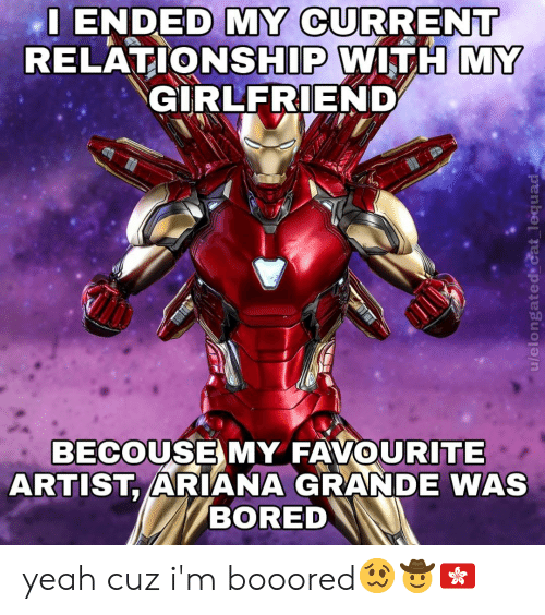 Ariana Grande, Bored, and Yeah: I ENDED MY CURRENT  RELATIONSHIP WITH MY  GIRLFRIEND  BECOUSE MY FAVOURITE  ARTIST, ARIANA GRANDE WAS  BORED  u/elongated cat_lequad yeah cuz i'm booored🥴🤠🇭🇰
