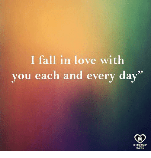 Fall, Love, and Memes: I fall in love with  you each and every day  RO  RELATIONSHIP  QUOTES