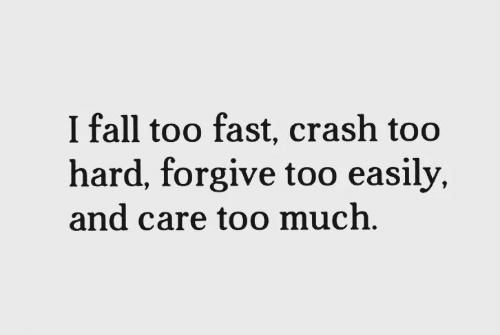 Fall, Too Much, and Crash: I fall too fast, crash too  hard, forgive too easily,  and care too much,