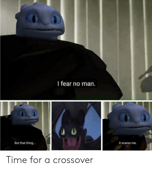 Time, Fear, and Crossover: I fear no man.  But that thing...  it scares me. Time for a crossover