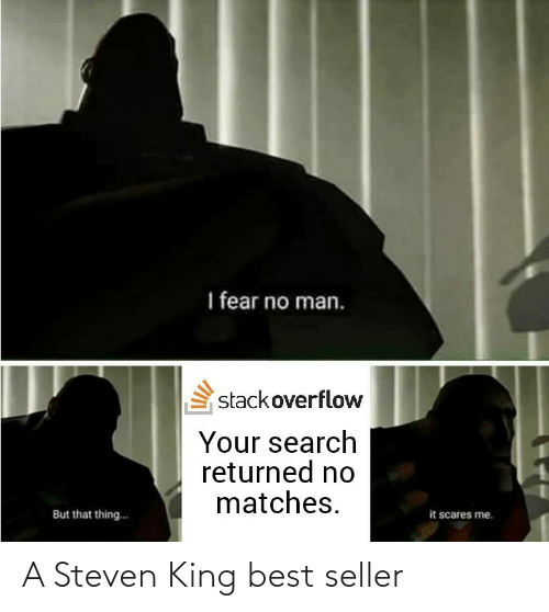 Matches: I fear no man.  stackoverflow  Your search  returned no  matches.  it scares me.  But that thing.. A Steven King best seller