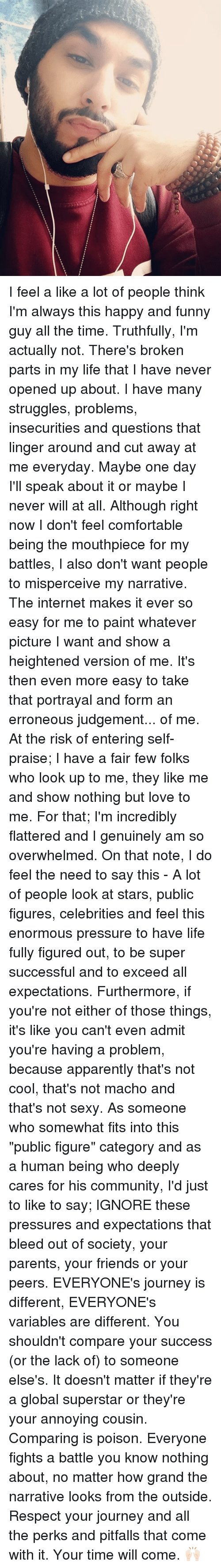 """Judgementality: I feel a like a lot of people think I'm always this happy and funny guy all the time. Truthfully, I'm actually not. There's broken parts in my life that I have never opened up about. I have many struggles, problems, insecurities and questions that linger around and cut away at me everyday. Maybe one day I'll speak about it or maybe I never will at all. Although right now I don't feel comfortable being the mouthpiece for my battles, I also don't want people to misperceive my narrative. The internet makes it ever so easy for me to paint whatever picture I want and show a heightened version of me. It's then even more easy to take that portrayal and form an erroneous judgement... of me. At the risk of entering self-praise; I have a fair few folks who look up to me, they like me and show nothing but love to me. For that; I'm incredibly flattered and I genuinely am so overwhelmed. On that note, I do feel the need to say this - A lot of people look at stars, public figures, celebrities and feel this enormous pressure to have life fully figured out, to be super successful and to exceed all expectations. Furthermore, if you're not either of those things, it's like you can't even admit you're having a problem, because apparently that's not cool, that's not macho and that's not sexy. As someone who somewhat fits into this """"public figure"""" category and as a human being who deeply cares for his community, I'd just to like to say; IGNORE these pressures and expectations that bleed out of society, your parents, your friends or your peers. EVERYONE's journey is different, EVERYONE's variables are different. You shouldn't compare your success (or the lack of) to someone else's. It doesn't matter if they're a global superstar or they're your annoying cousin. Comparing is poison. Everyone fights a battle you know nothing about, no matter how grand the narrative looks from the outside. Respect your journey and all the perks and pitfalls that come with it. Your time will """