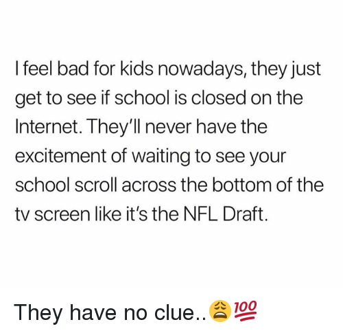 Bad, Internet, and Nfl: I feel bad for kids nowadays, they just  get to see if school is closed on the  Internet. They'll never have the  excitement of waiting to see your  school scroll across the bottom of the  tv screen like it's the NFL Draft. They have no clue..😩💯
