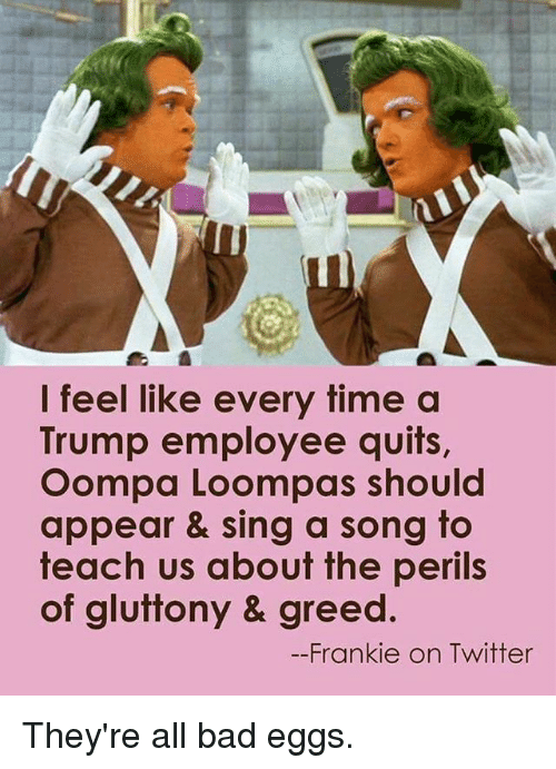 singe: I feel like every time a  Trump employee quits,  Oompa Loompas should  appear & sing a song to  teach us about the perils  of gluttony & greed  --Frankie on Twitter They're all bad eggs.