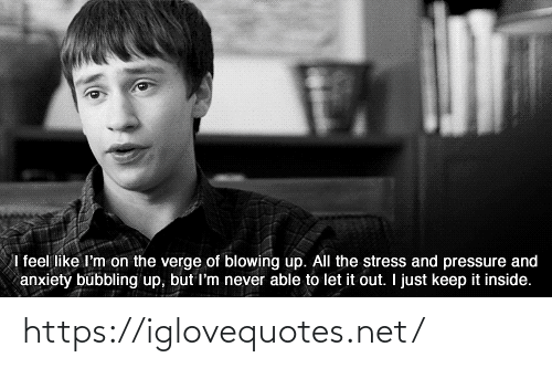Pressure, Anxiety, and Never: I feel like I'm on the verge of blowing up. All the stress and pressure and  anxiety bubbling up, but I'm never able to let it out. I just keep it inside. https://iglovequotes.net/