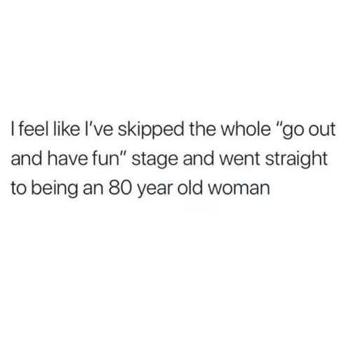 """Old woman: I feel like I've skipped the whole """"go out  and have fun"""" stage and went straight  to being an 80 year old woman"""