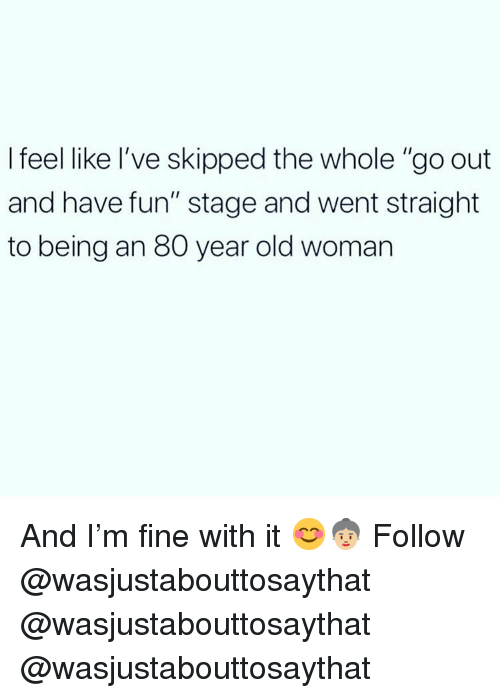 """Old woman: I feel like l've skipped the whole """"go out  and have fun"""" stage and went straight  to being an 80 year old woman And I'm fine with it 😊👵🏼 Follow @wasjustabouttosaythat @wasjustabouttosaythat @wasjustabouttosaythat"""