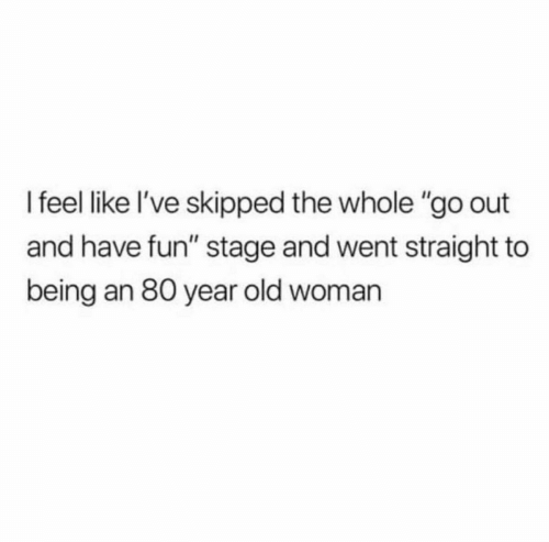 """Old woman: I feel like l've skipped the whole """"go out  and have fun"""" stage and went straight to  being an 80 year old woman"""