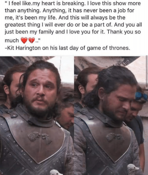 """Kit Harington: """"I feel like.my heart is breaking. I love this show more  than anything. Anything, it has never been a job for  me, it's been my life. And this will always be the  greatest thing will ever do or be a part of. And you all  just been my family and I love you for it. Thank you so  much  -Kit Harington on his last day of game of thrones.  Kit Flarington  Italla"""