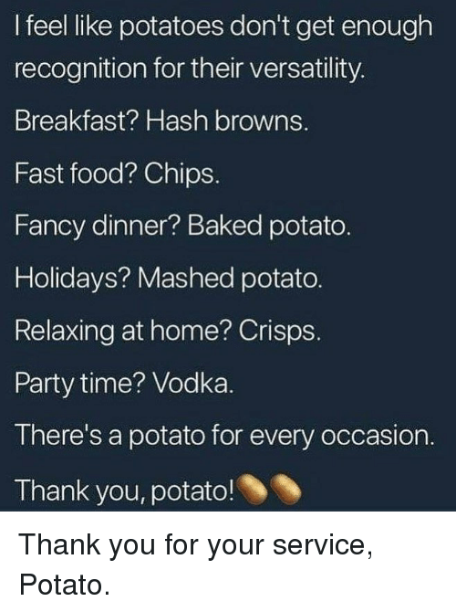 Baked, Fast Food, and Food: I feel like potatoes don't get enough  recognition for their versatility.  Breakfast? Hash browns.  Fast food? Chips.  Fancy dinner? Baked potato.  Holidays? Mashed potato.  Relaxing at home? Crisps.  Party time? Vodka.  There's a potato for every occasion.  Thank you, potato! Thank you for your service, Potato.