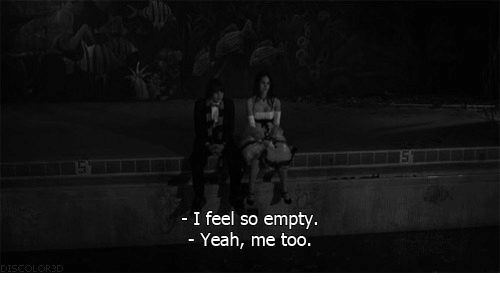 Yeah, Me Too, and Feel: - I feel so empty.  Yeah, me too.  sC