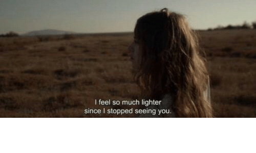 lighter: I feel so much lighter  since I stopped seeing you.