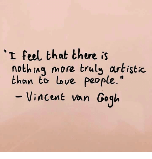 """Love, Vincent Van Gogh, and Van Gogh: 'I feel that there is  nothing more truly artistic.  than to love people.""""  Vincent van Gogh"""