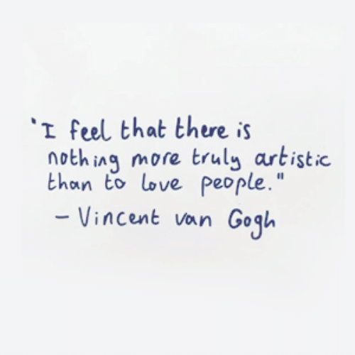 "Vincent: I feel that there is  nothing more truly artistic  than to love people.""  Vincent van Gogl"