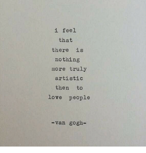 Love, Van Gogh, and Van: i feel  that  there is  nothing  more truly  artistic  then to  love people  van gogh