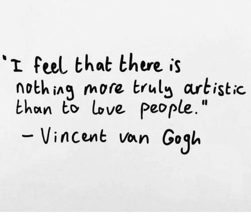 """Love, Vincent Van Gogh, and Van Gogh: 'I feel that there is  nothinq more trul artistic.  than to love people.""""  Vincent van Gogh"""