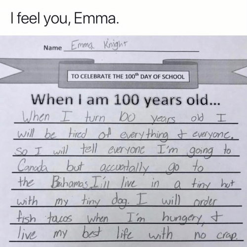 100 Years: I feel you, Emma.  Name Emma Knigh  TO CELEBRATE THE 100th DAY OF SCHOOL  When I am 100 years old...  en  rn  years old  Ot every thirm everyonC  So T wil tell ewryone I'm going to  ut accwrallygo to  the Bahomas  liv in a tiny hw  wi  ish  Crap
