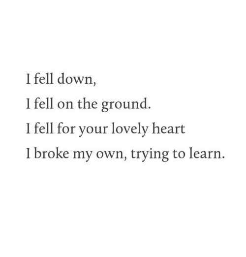 Heart, Down, and Own: I fell down,  I fell on the ground  I fell for your lovely heart  I broke my own, trying to learrn