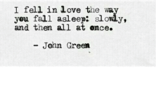Fall, Love, and John Green: I fell in love the wa  you fall asleep: slowly,  and then all at ence.  John Green