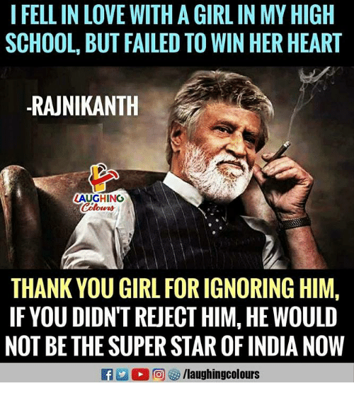 Love, School, and Thank You: I FELL IN LOVE WITH A GIRL IN MY HIGH  SCHOOL, BUT FAILED TO WIN HER HEART  RAJNIKANTH  LAUGHING  THANK YOU GIRL FOR IGNORING HIM,  IFYOU DIDN'T REJECT HIM, HE WOULD  NOT BE THE SUPER STAR OF INDIA NOW