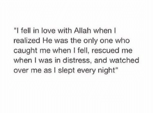 """distress: """"I fell in love with Allah when  realized He was the only one who  caught me when I fell, rescued me  when I was in distress, and watched  over me as I slept every night"""""""