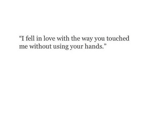 """I Fell: """"I fell in love with the way you touche  me without using your hands"""