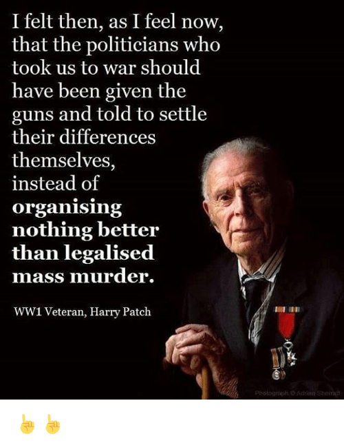 harried: I felt then, as I feel now,  that the politicians who  took us to war should  have been given the  guns and told to settle  their differences  themselves,  instead of  Organising  nothing better  than legalised  mass murder.  WW1 Veteran, Harry Patch  Prologrupti Adrian Sharra ☝☝