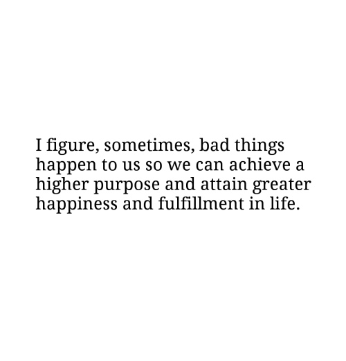 Fulfillment: I figure, sometimes, bad things  happen to us so we can achieve a  higher purpose and attain greater  happiness and fulfillment in life.