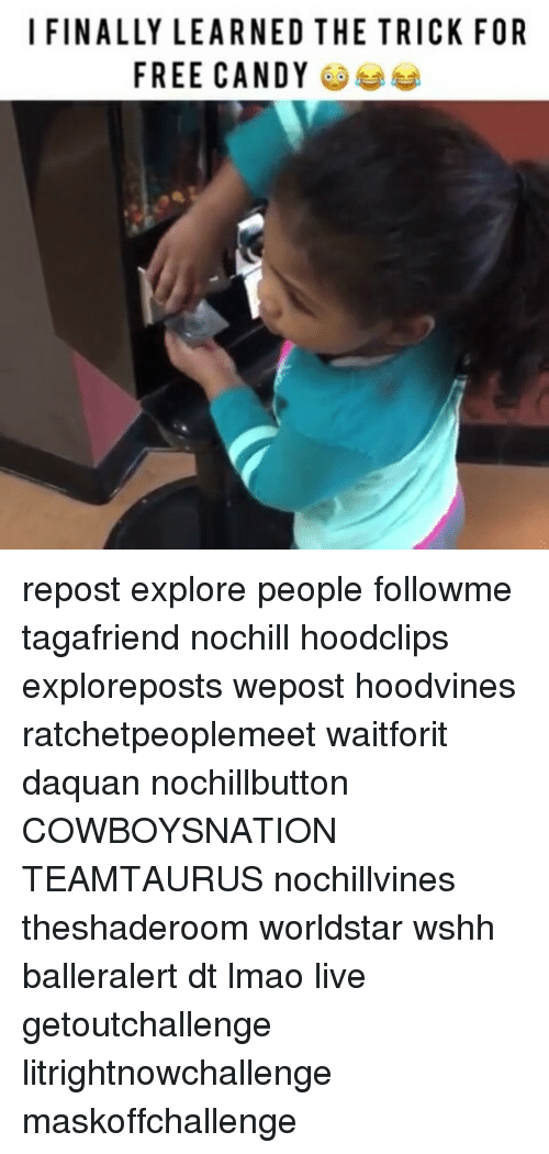 Candy, Daquan, and Lmao: I FINALLY LEARNED THE TRICK FOR  FREE CANDY repost explore people followme tagafriend nochill hoodclips exploreposts wepost hoodvines ratchetpeoplemeet waitforit daquan nochillbutton COWBOYSNATION TEAMTAURUS nochillvines theshaderoom worldstar wshh balleralert dt lmao live getoutchallenge litrightnowchallenge maskoffchallenge