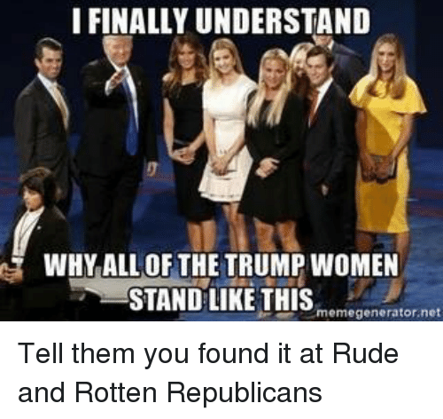 Trump Women: I FINALLY UNDERSTAND  WHY ALL OF THE TRUMP WOMEN  STAND LIKE THIS  memegenerator,net Tell them you found it at Rude and Rotten Republicans