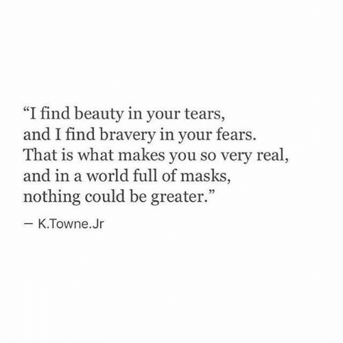 """masks: """"I find beauty in your tears,  and I find braver  That is what makes you so very real  and in a world full of masks  nothing could be greater.""""  y in your fears.  03  K.Towne.Jr"""