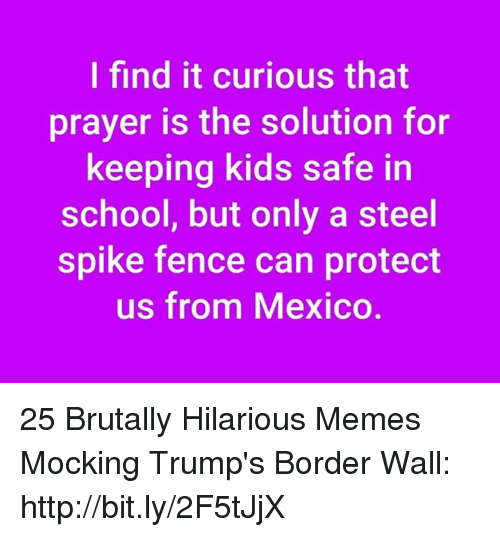 Memes, School, and Http: I find it curious that  prayer is the solution for  keeping kids safe in  school, but only a steel  spike fence can protect  us from Mexico 25 Brutally Hilarious Memes Mocking Trump's Border Wall: http://bit.ly/2F5tJjX