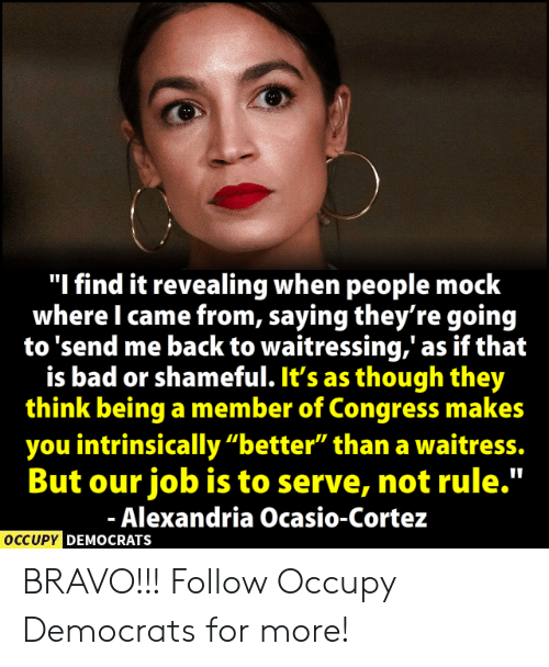 "Bad, Memes, and Bravo: ""I find it revealing when people mock  where I came from, saying they're goin<g  to 'send me back to waitressing,' as if that  is bad or shameful. It's as though they  think being a member of Congress makes  you intrinsically ""better"" than a waitress.  But our job is to serve, not rule.""  Alexandria Ocasio-Cortez  OCCUPY  DEMOCRATS BRAVO!!!  Follow Occupy Democrats for more!"